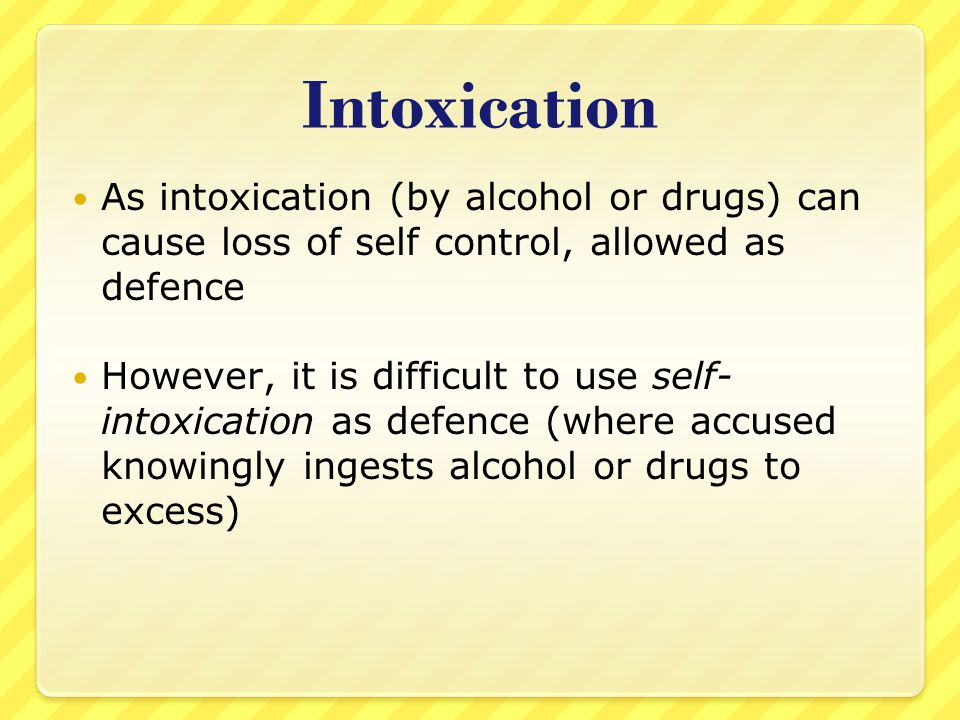 Intoxication As intoxication (by alcohol or drugs) can cause loss of self control, allowed as defence.