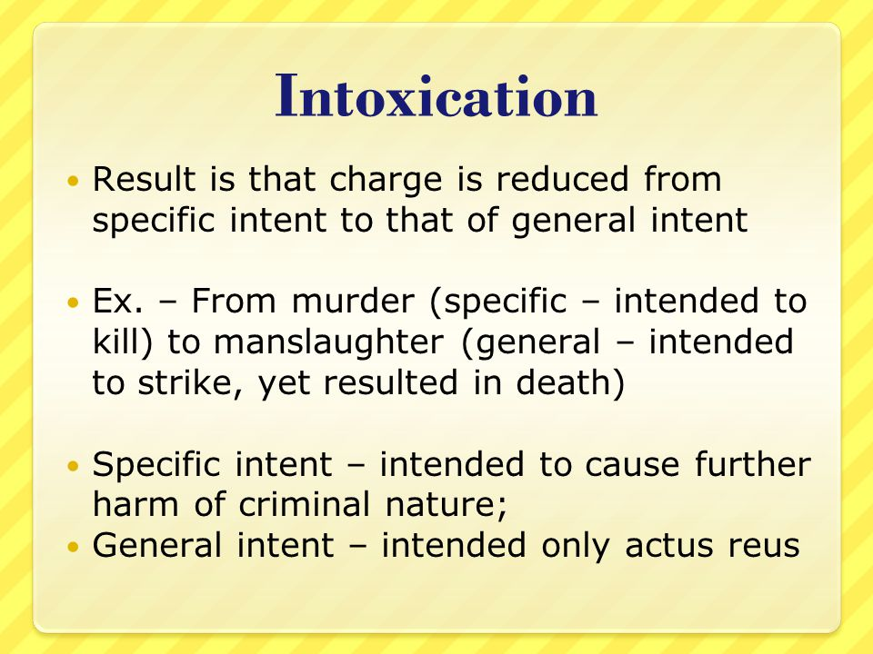 Intoxication Result is that charge is reduced from specific intent to that of general intent.