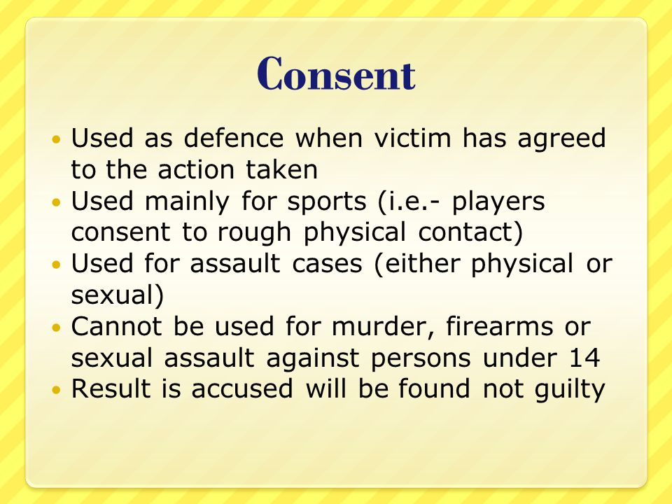 Consent Used as defence when victim has agreed to the action taken