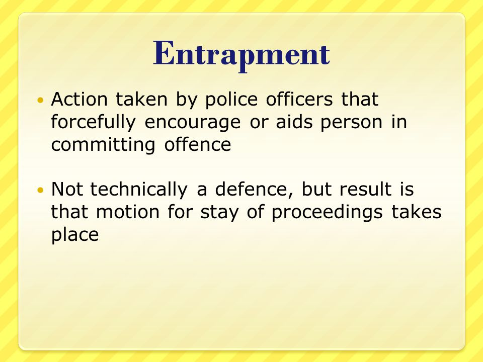 Entrapment Action taken by police officers that forcefully encourage or aids person in committing offence.