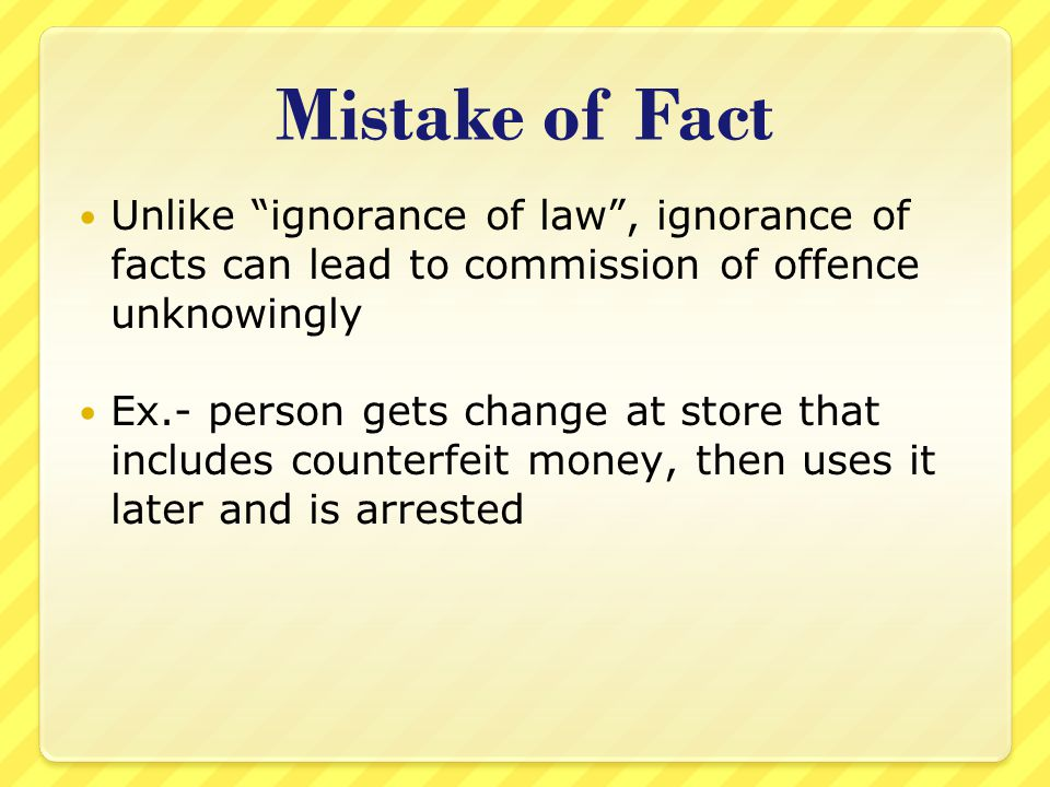 Mistake of Fact Unlike ignorance of law , ignorance of facts can lead to commission of offence unknowingly.