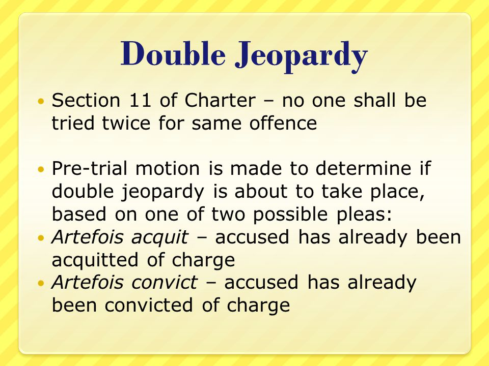 Double Jeopardy Section 11 of Charter – no one shall be tried twice for same offence.