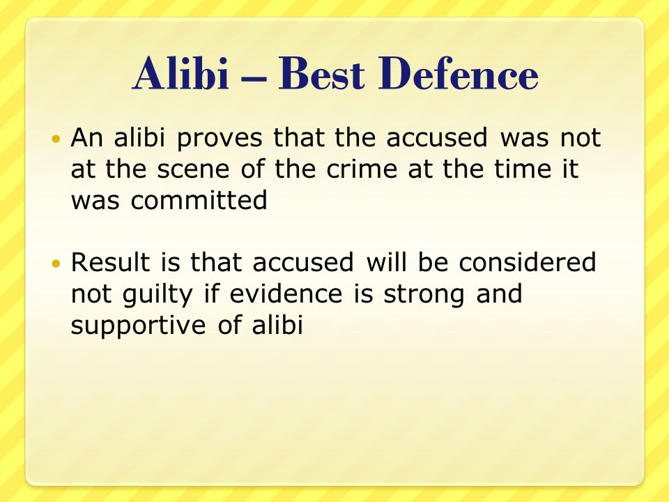 Alibi – Best Defence An alibi proves that the accused was not at the scene of the crime at the time it was committed.