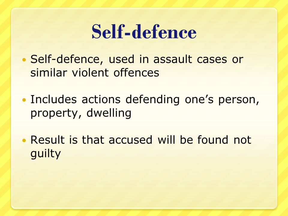 Self-defence Self-defence, used in assault cases or similar violent offences. Includes actions defending one's person, property, dwelling.