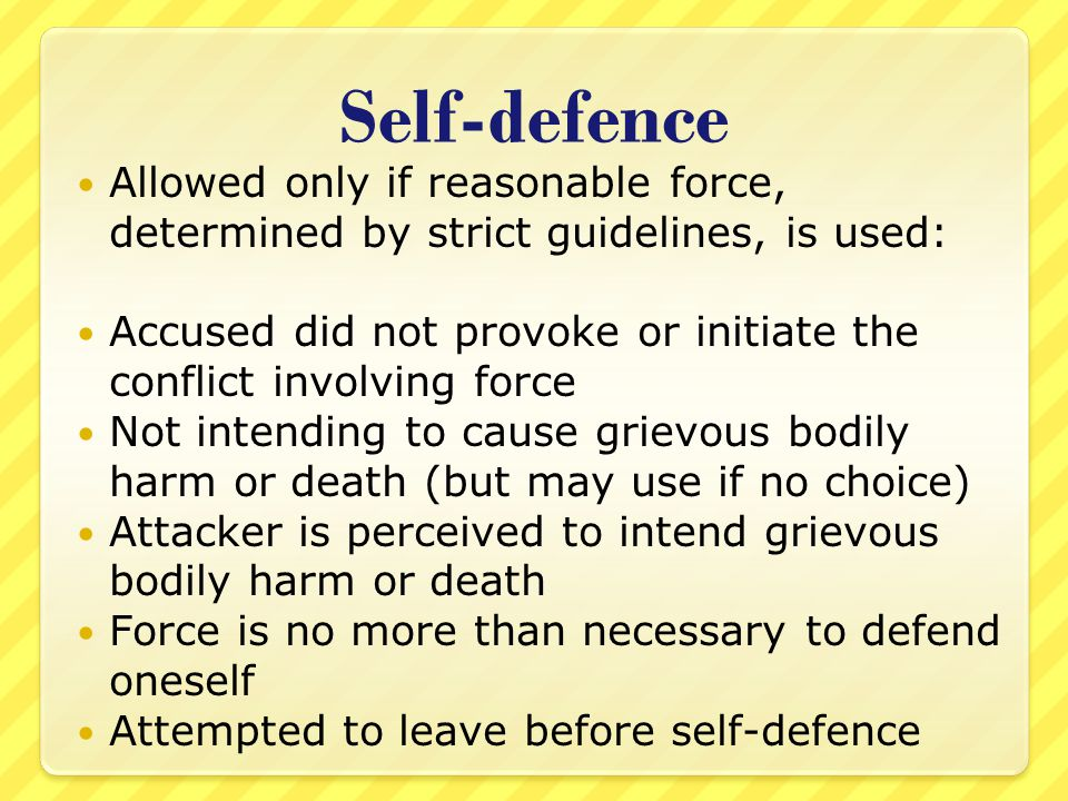 Self-defence Allowed only if reasonable force, determined by strict guidelines, is used: