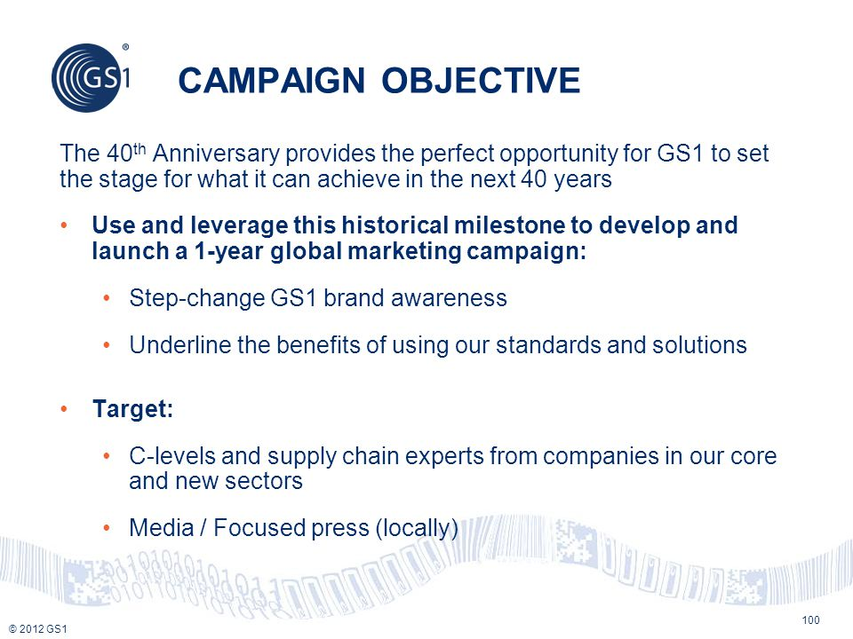 CAMPAIGN OBJECTIVE The 40th Anniversary provides the perfect opportunity for GS1 to set the stage for what it can achieve in the next 40 years.