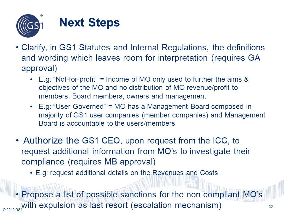 Next Steps Clarify, in GS1 Statutes and Internal Regulations, the definitions and wording which leaves room for interpretation (requires GA approval)