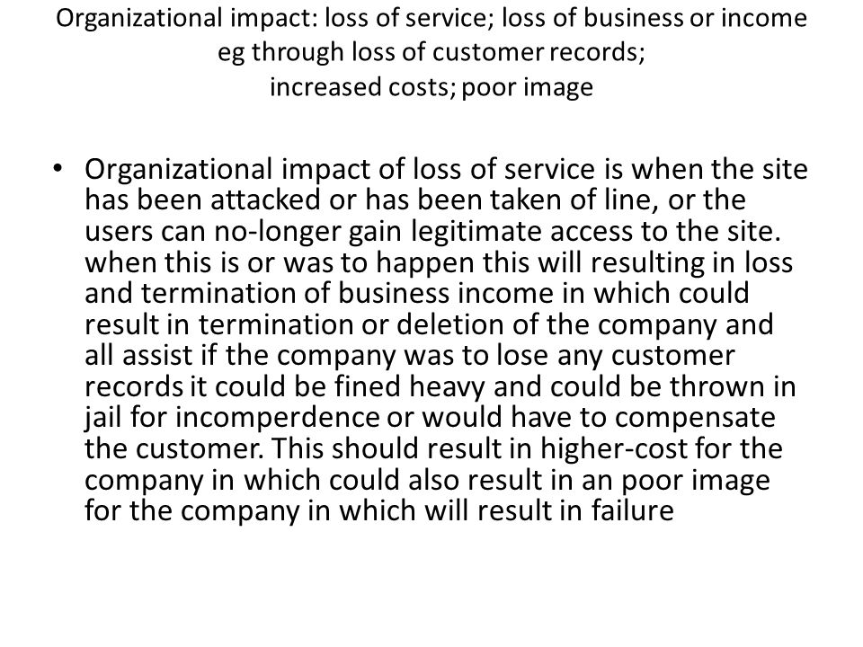 Organizational impact: loss of service; loss of business or income eg through loss of customer records; increased costs; poor image