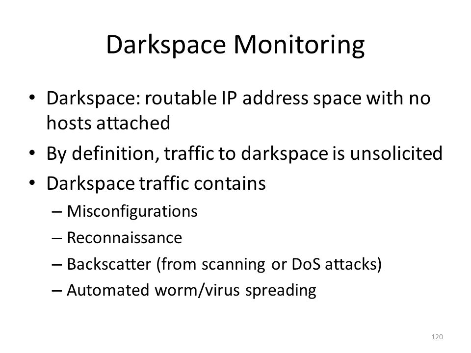 Darkspace Monitoring Darkspace: routable IP address space with no hosts attached. By definition, traffic to darkspace is unsolicited.