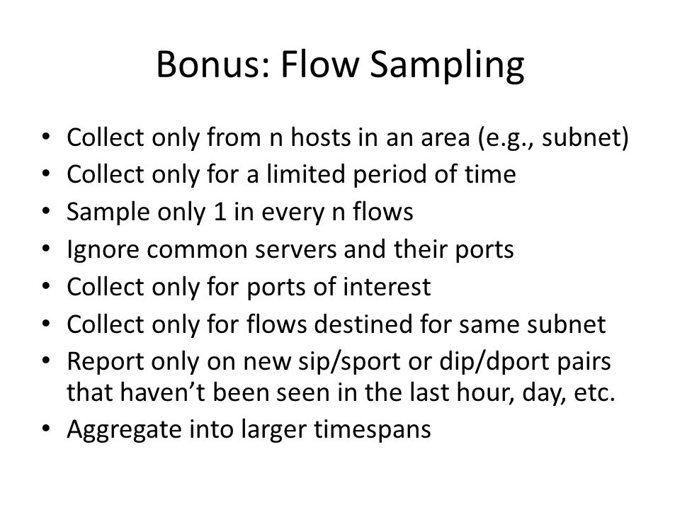Bonus: Flow Sampling Collect only from n hosts in an area (e.g., subnet) Collect only for a limited period of time.