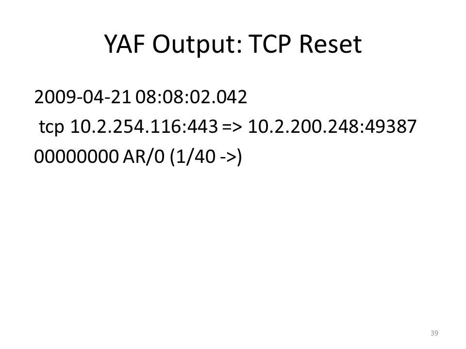 YAF Output: TCP Reset 2009-04-21 08:08:02.042 tcp 10.2.254.116:443 => 10.2.200.248:49387 00000000 AR/0 (1/40 ->)