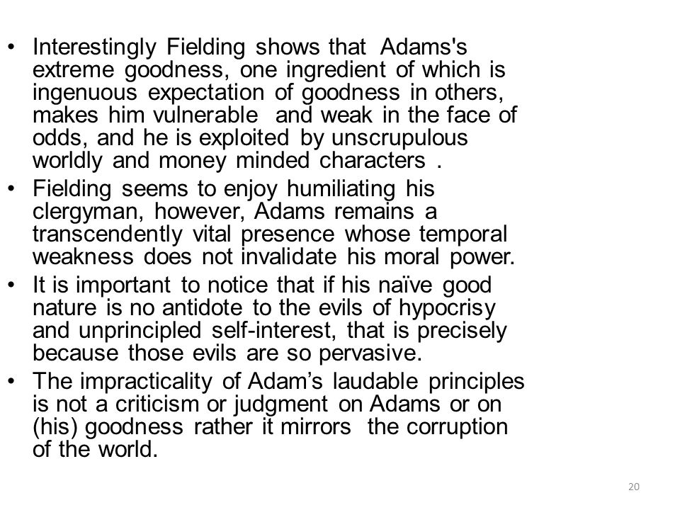 Interestingly Fielding shows that Adams s extreme goodness, one ingredient of which is ingenuous expectation of goodness in others, makes him vulnerable and weak in the face of odds, and he is exploited by unscrupulous worldly and money minded characters .