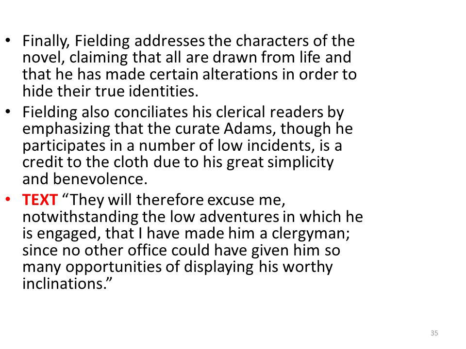 Finally, Fielding addresses the characters of the novel, claiming that all are drawn from life and that he has made certain alterations in order to hide their true identities.
