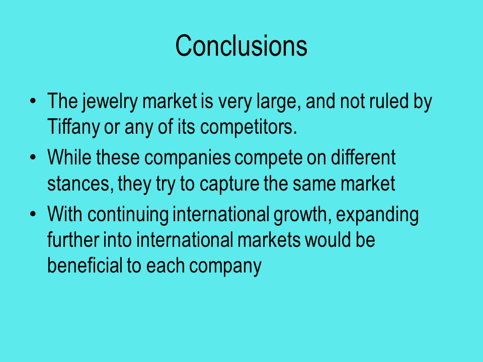 Conclusions The jewelry market is very large, and not ruled by Tiffany or any of its competitors.