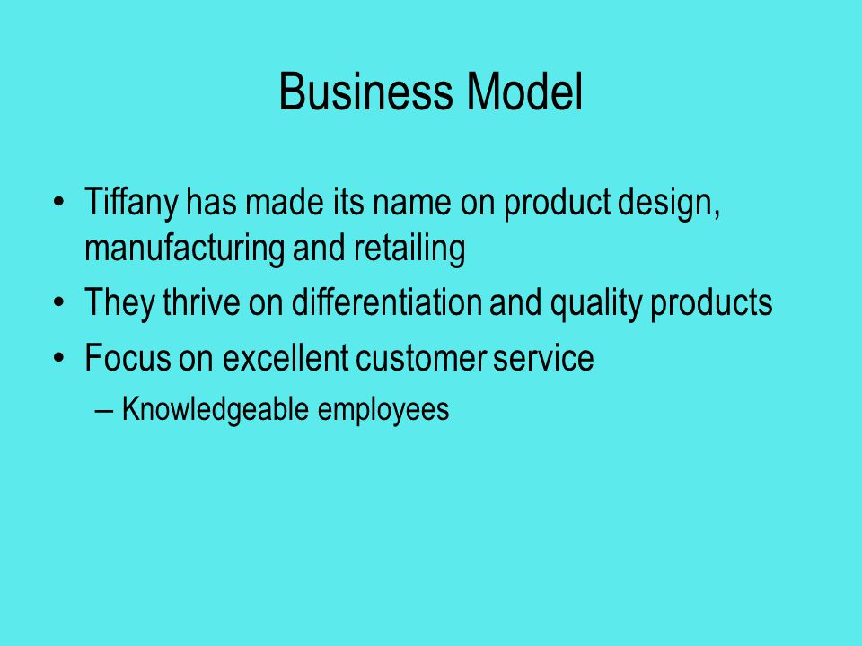Business Model Tiffany has made its name on product design, manufacturing and retailing. They thrive on differentiation and quality products.