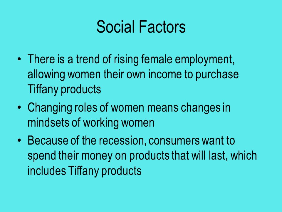 Social Factors There is a trend of rising female employment, allowing women their own income to purchase Tiffany products.