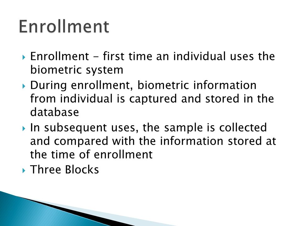 Enrollment Enrollment - first time an individual uses the biometric system.