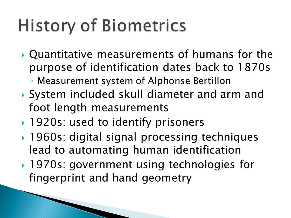 History of Biometrics Quantitative measurements of humans for the purpose of identification dates back to 1870s.