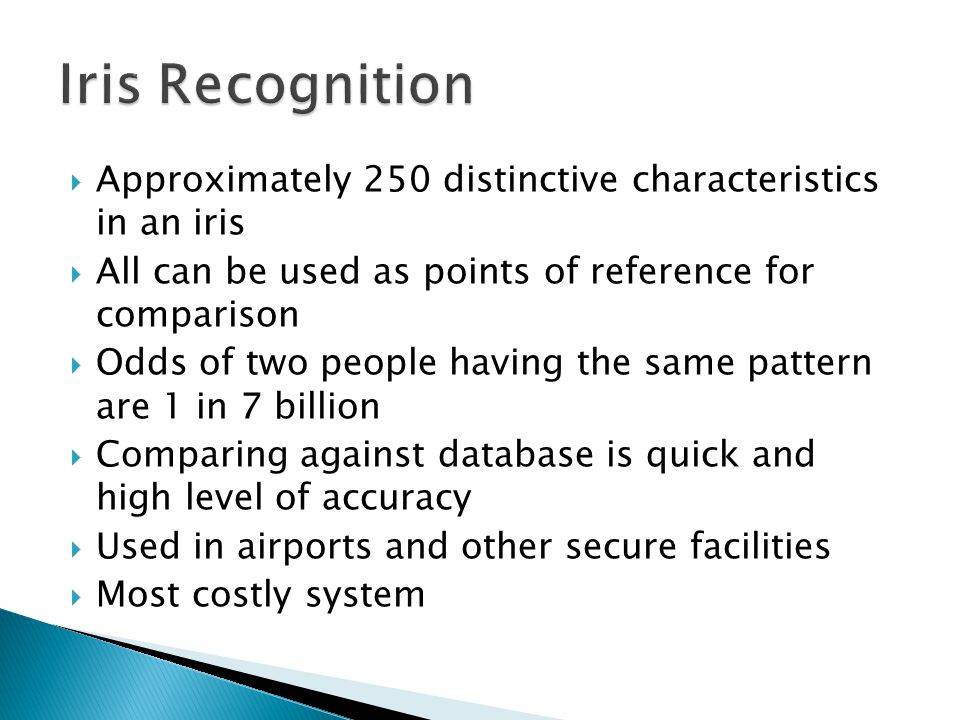Iris Recognition Approximately 250 distinctive characteristics in an iris. All can be used as points of reference for comparison.