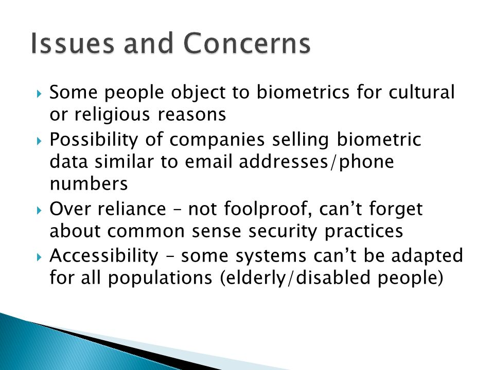 Issues and Concerns Some people object to biometrics for cultural or religious reasons.