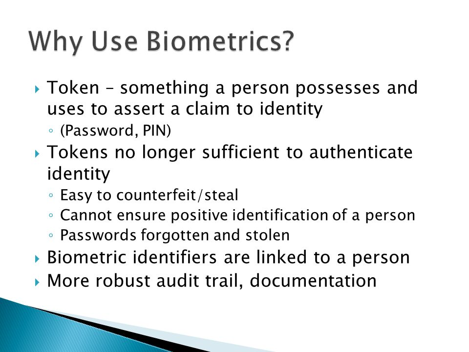 Why Use Biometrics Token – something a person possesses and uses to assert a claim to identity. (Password, PIN)