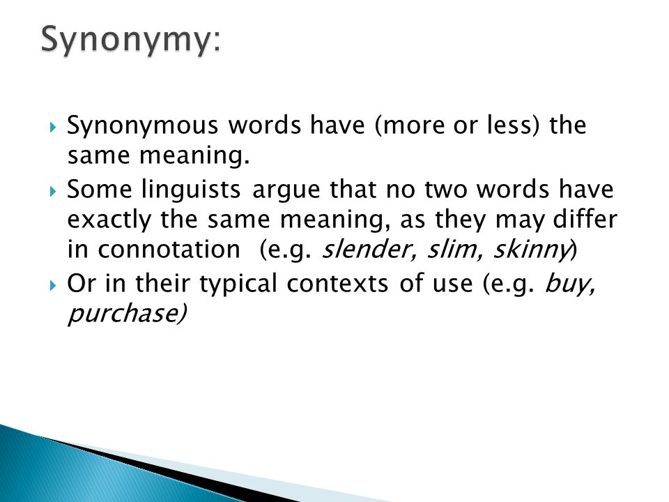 Synonymy: Synonymous words have (more or less) the same meaning.