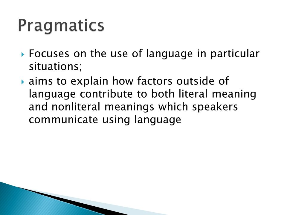 Pragmatics Focuses on the use of language in particular situations;