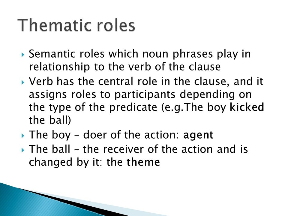 Thematic roles Semantic roles which noun phrases play in relationship to the verb of the clause.