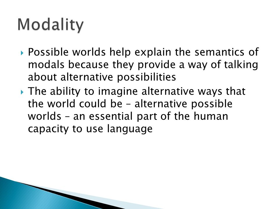 Modality Possible worlds help explain the semantics of modals because they provide a way of talking about alternative possibilities.