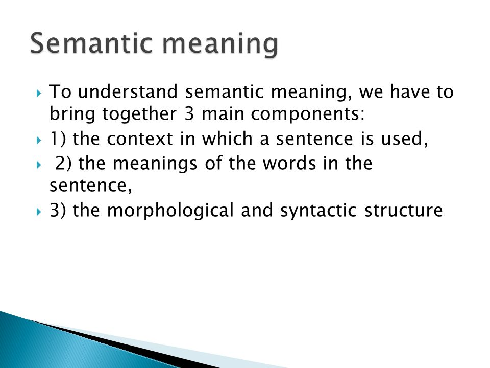 Semantic meaning To understand semantic meaning, we have to bring together 3 main components: 1) the context in which a sentence is used,