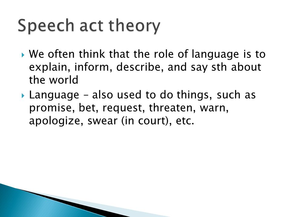 Speech act theory We often think that the role of language is to explain, inform, describe, and say sth about the world.