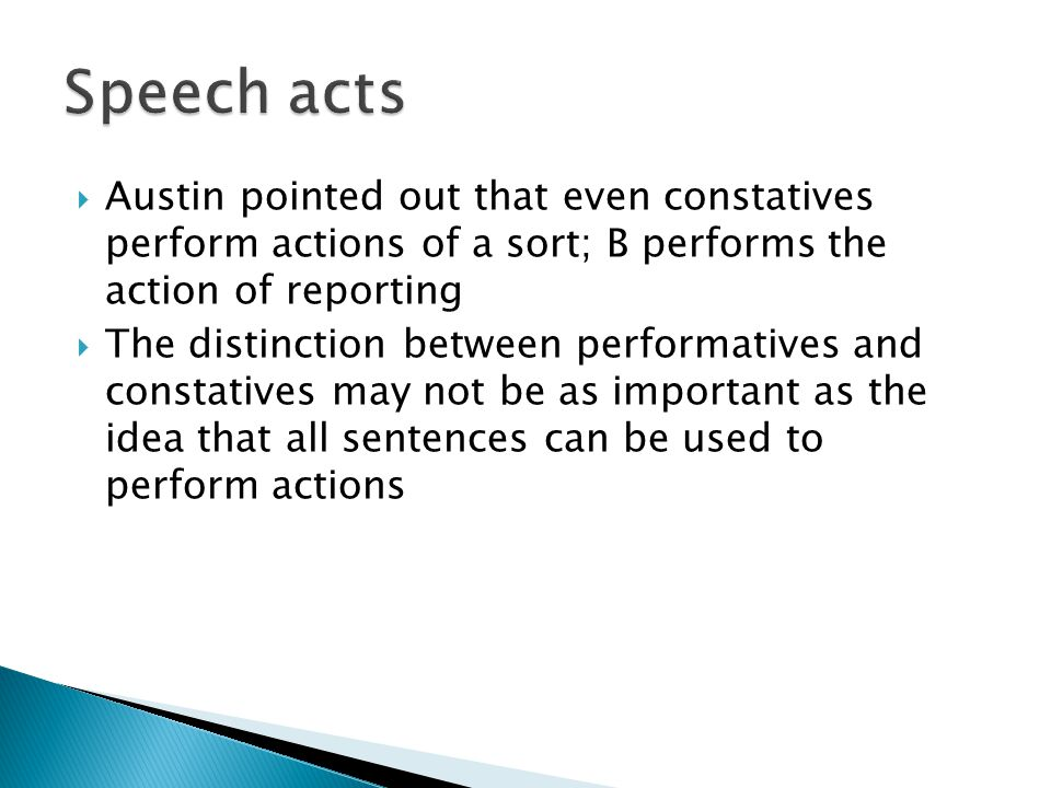 Speech acts Austin pointed out that even constatives perform actions of a sort; B performs the action of reporting.