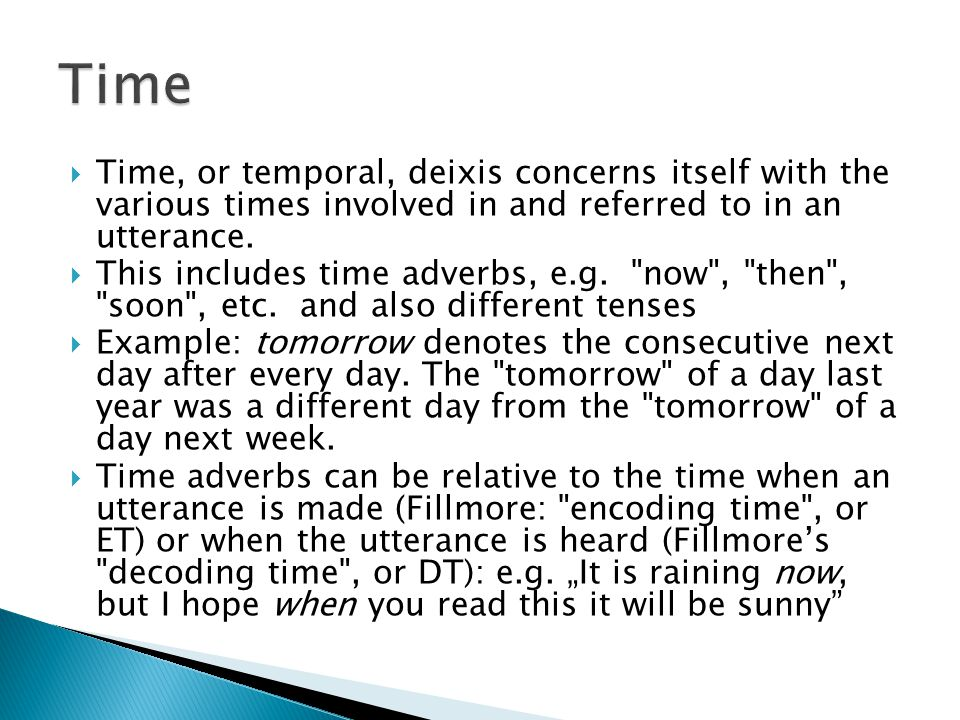 Time Time, or temporal, deixis concerns itself with the various times involved in and referred to in an utterance.