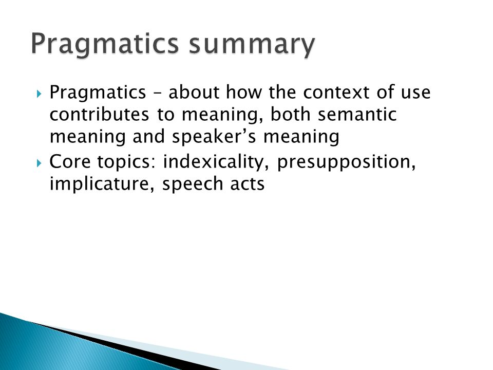 Pragmatics summary Pragmatics – about how the context of use contributes to meaning, both semantic meaning and speaker's meaning.