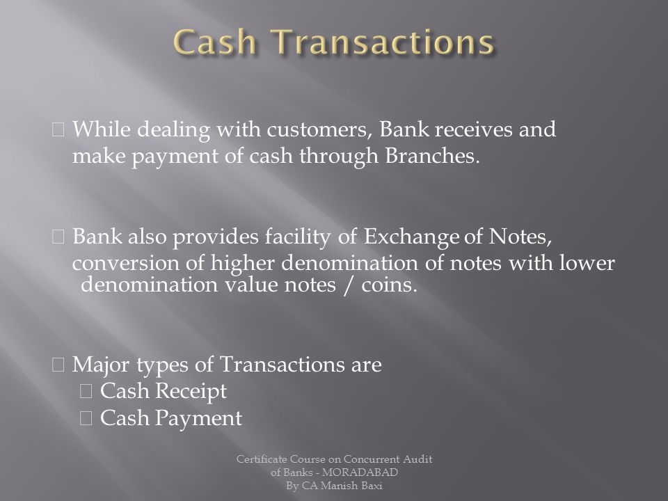 Cash Transactions  While dealing with customers, Bank receives and