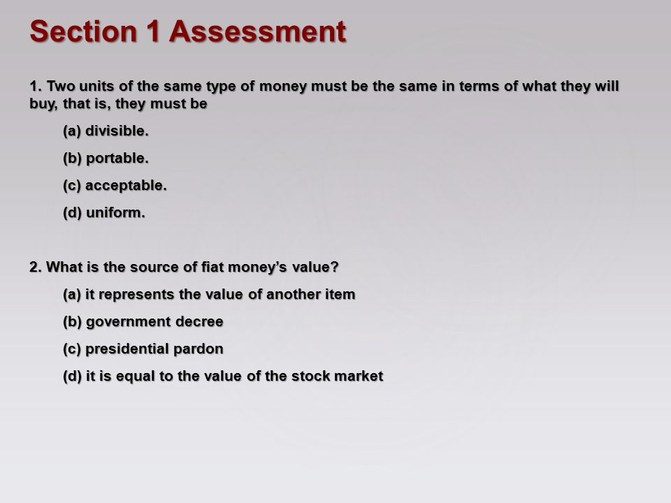 Section 1 Assessment 1. Two units of the same type of money must be the same in terms of what they will buy, that is, they must be.