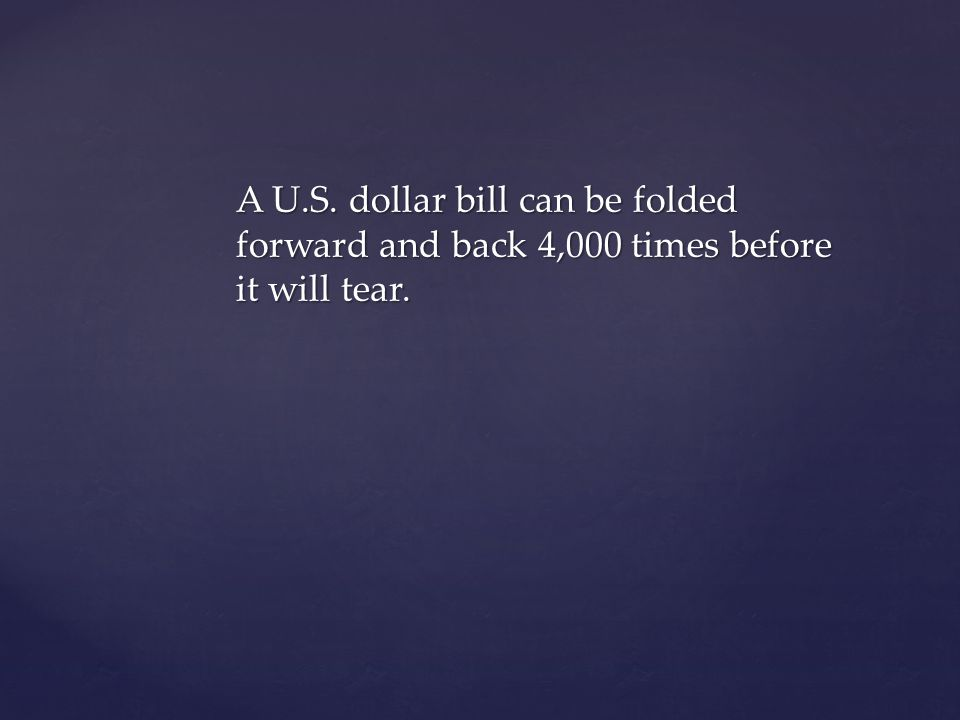 A U.S. dollar bill can be folded forward and back 4,000 times before it will tear.
