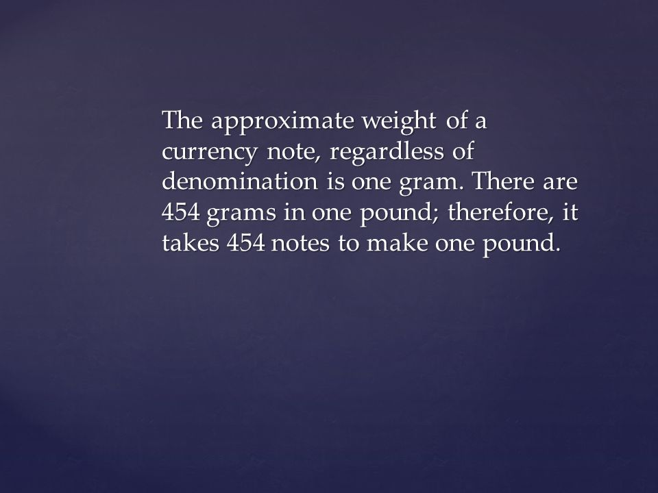 The approximate weight of a currency note, regardless of denomination is one gram.