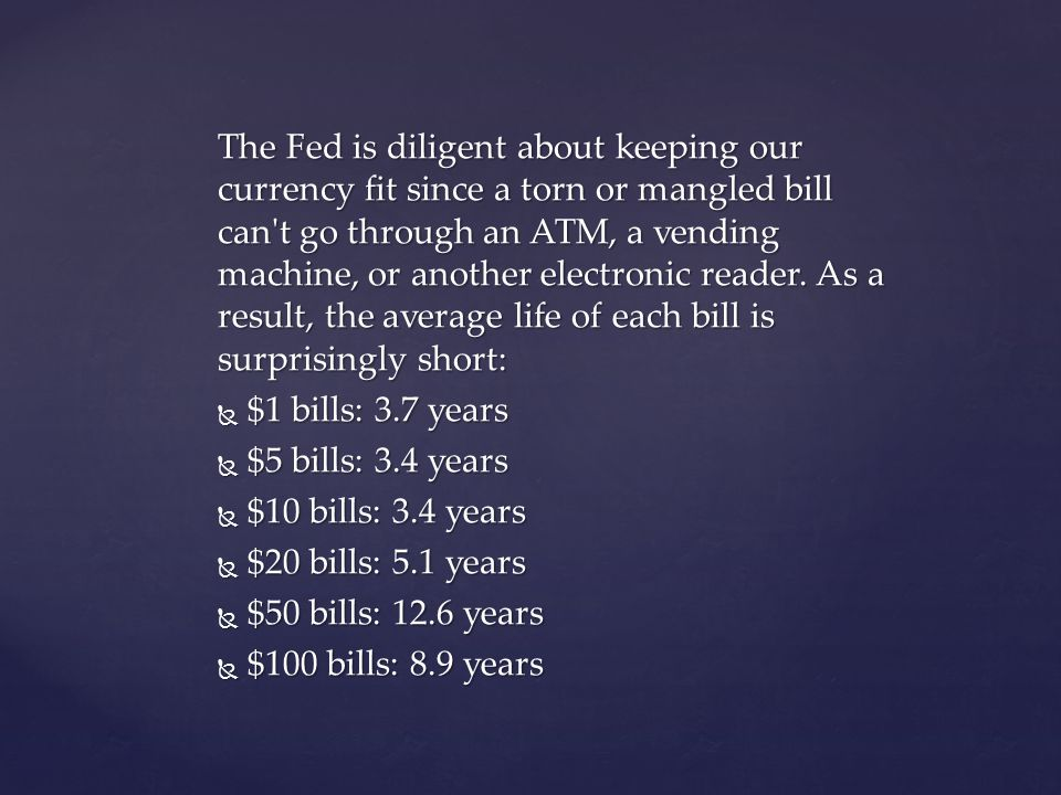 The Fed is diligent about keeping our currency fit since a torn or mangled bill can t go through an ATM, a vending machine, or another electronic reader. As a result, the average life of each bill is surprisingly short: