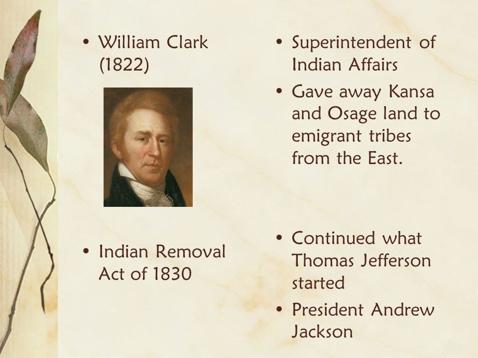 William Clark (1822) Indian Removal Act of 1830. Superintendent of Indian Affairs. Gave away Kansa and Osage land to emigrant tribes from the East.