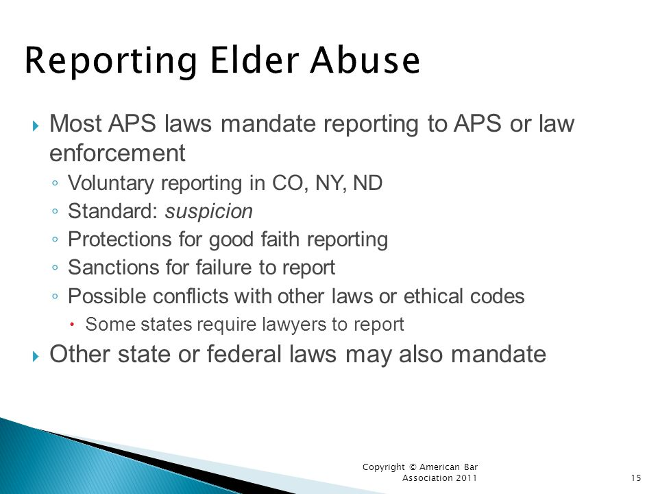 Reporting Elder Abuse Most APS laws mandate reporting to APS or law enforcement. Voluntary reporting in CO, NY, ND.