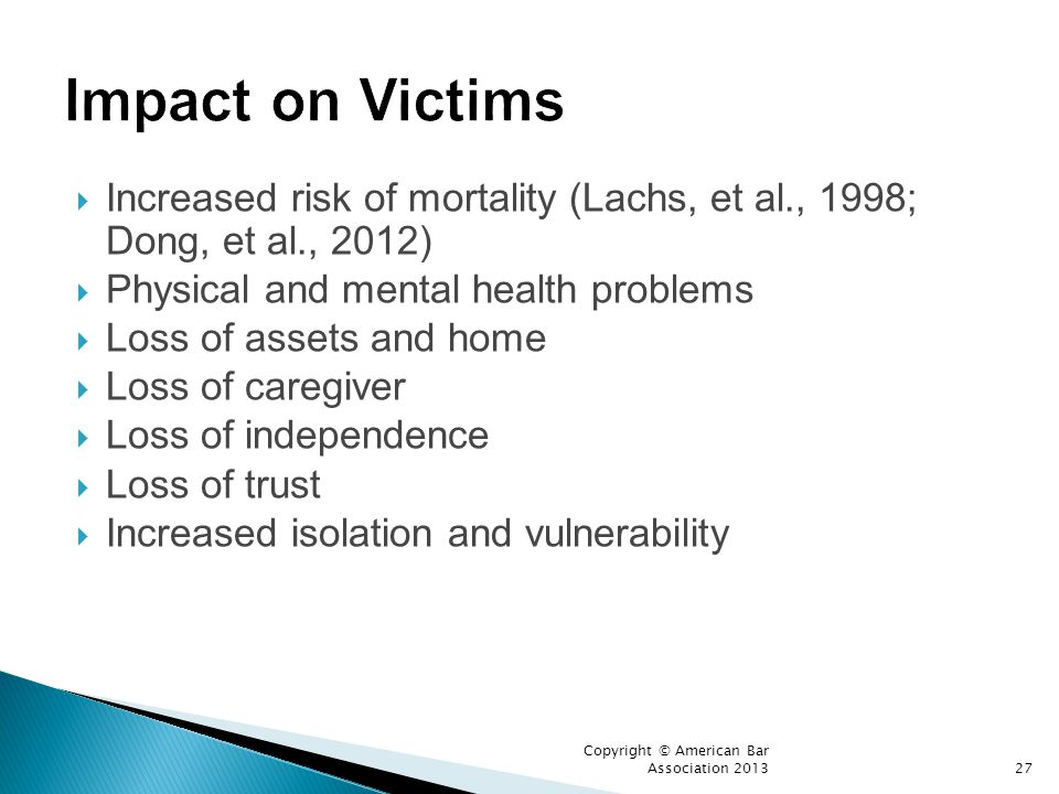 Impact on Victims Increased risk of mortality (Lachs, et al., 1998; Dong, et al., 2012) Physical and mental health problems.