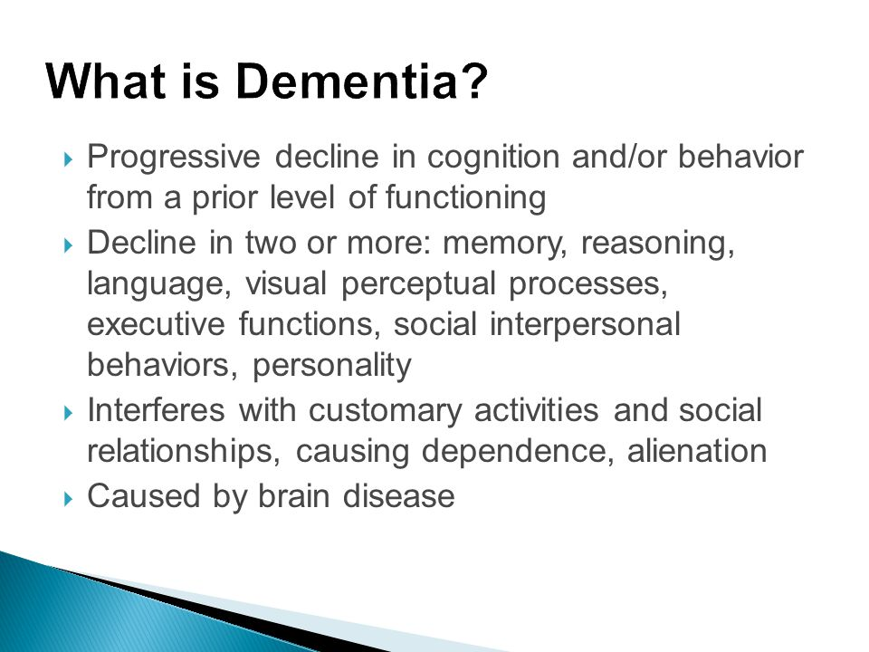 What is Dementia Progressive decline in cognition and/or behavior from a prior level of functioning.