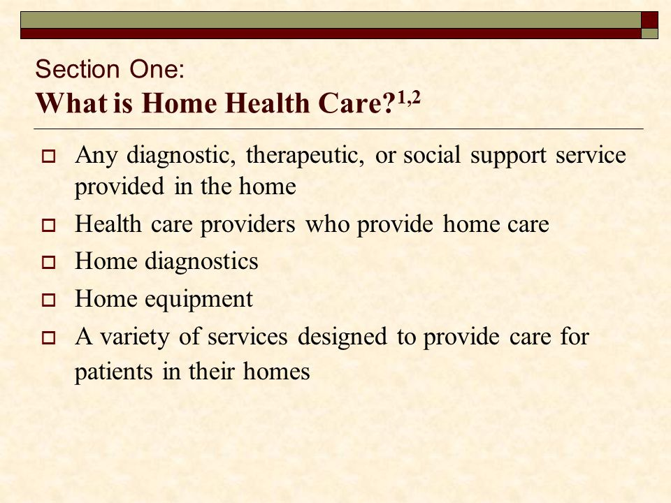 Section One: What is Home Health Care 1,2