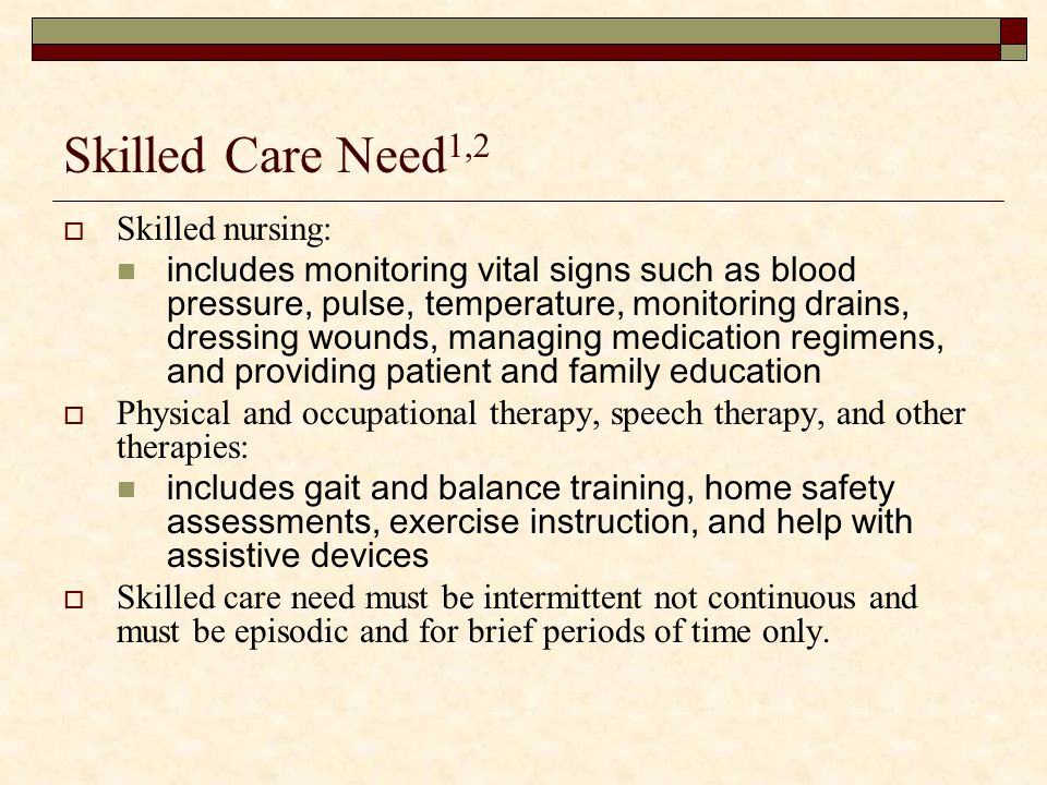 Skilled Care Need1,2 Skilled nursing:
