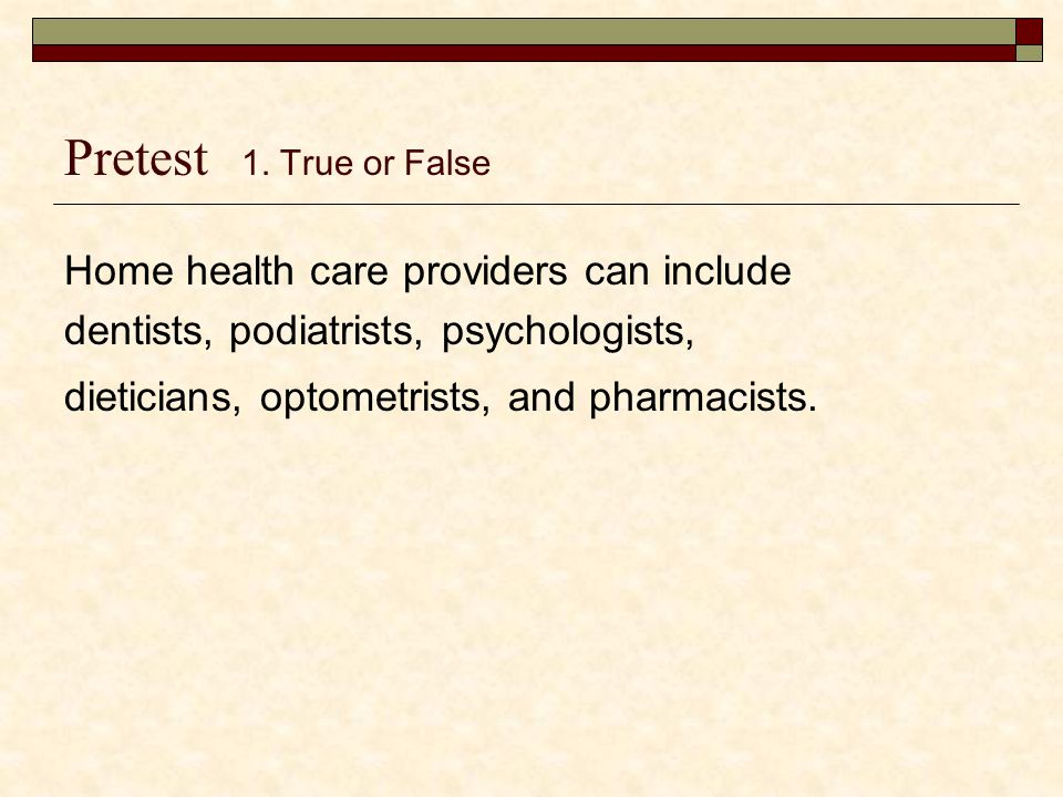 Pretest 1. True or False Home health care providers can include