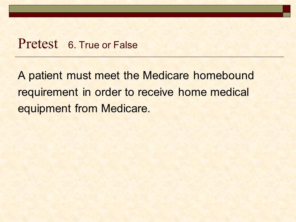 Pretest 6. True or False A patient must meet the Medicare homebound