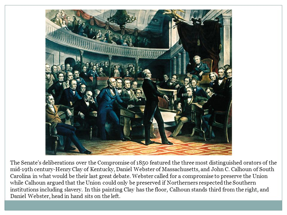 The Senate's deliberations over the Compromise of 1850 featured the three most distinguished orators of the mid-19th century-Henry Clay of Kentucky, Daniel Webster of Massachusetts, and John C.