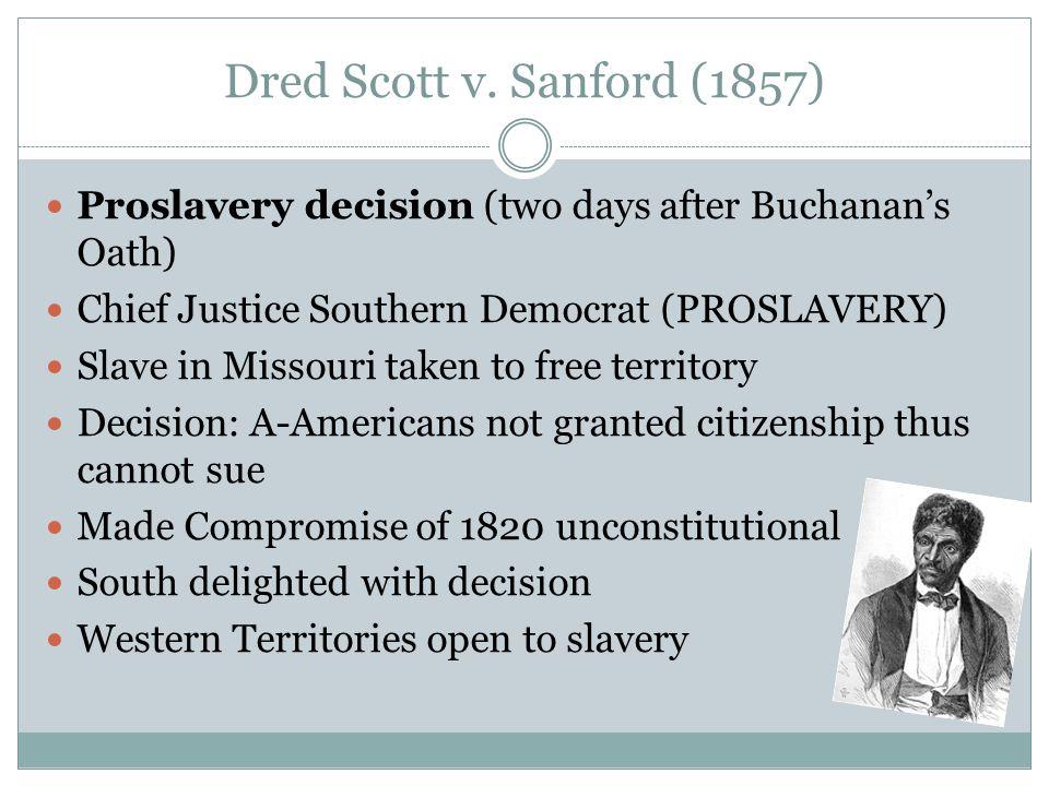 Dred Scott v. Sanford (1857) Proslavery decision (two days after Buchanan's Oath) Chief Justice Southern Democrat (PROSLAVERY)