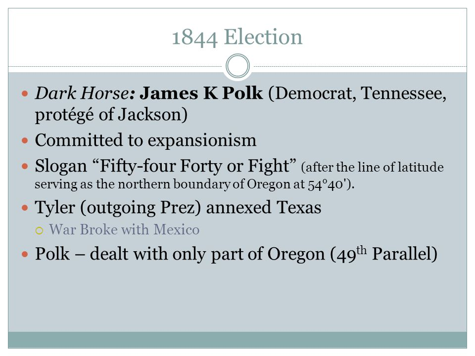 1844 Election Dark Horse: James K Polk (Democrat, Tennessee, protégé of Jackson) Committed to expansionism.
